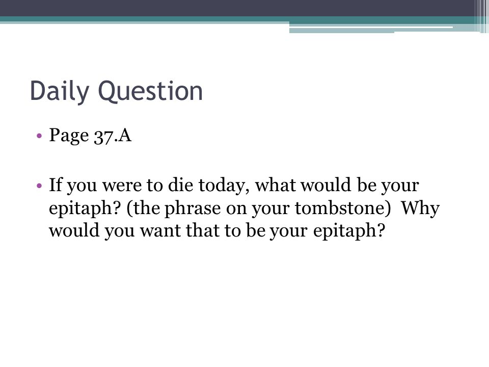 Daily Question Page 37.A If you were to die today, what would be your epitaph? (the phrase on your tombstone) Why would you want that to be your epita