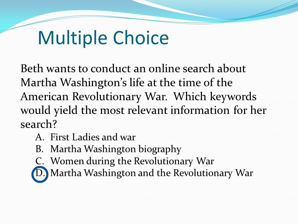 Multiple Choice Beth wants to conduct an online search about Martha Washington's life at the time of the American Revolutionary War.