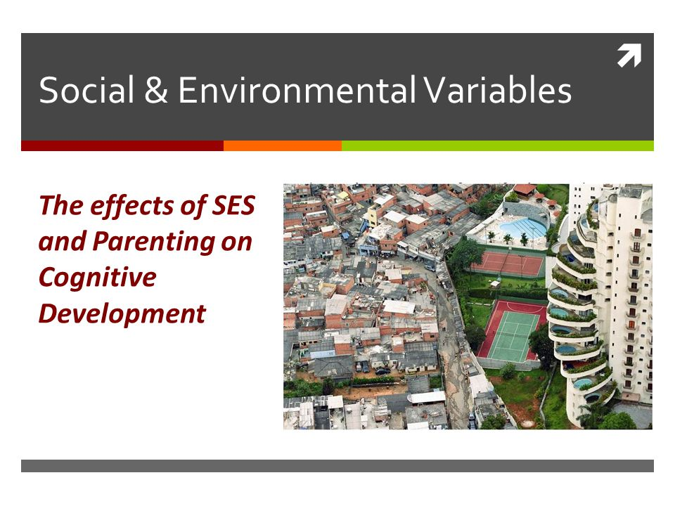  Social & Environmental Variables The effects of SES and Parenting on Cognitive Development