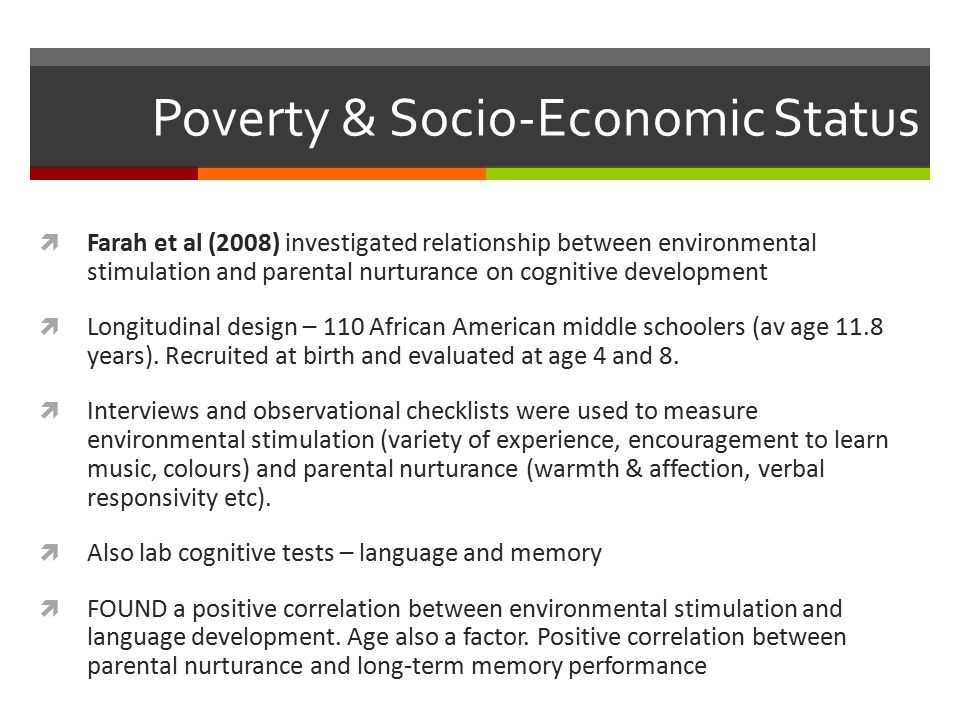 Poverty & Socio-Economic Status  Farah et al (2008) investigated relationship between environmental stimulation and parental nurturance on cognitive development  Longitudinal design – 110 African American middle schoolers (av age 11.8 years).