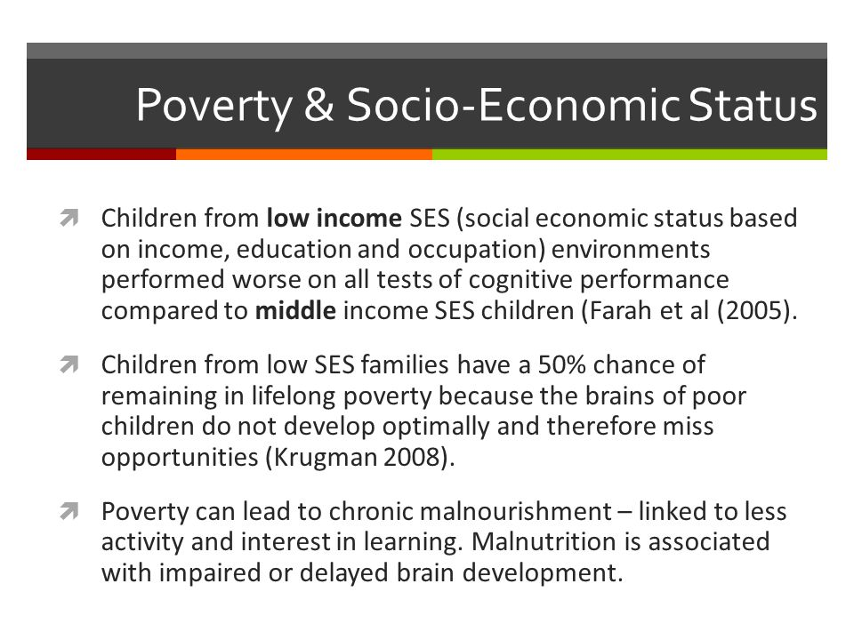 Poverty & Socio-Economic Status  Children from low income SES (social economic status based on income, education and occupation) environments performed worse on all tests of cognitive performance compared to middle income SES children (Farah et al (2005).