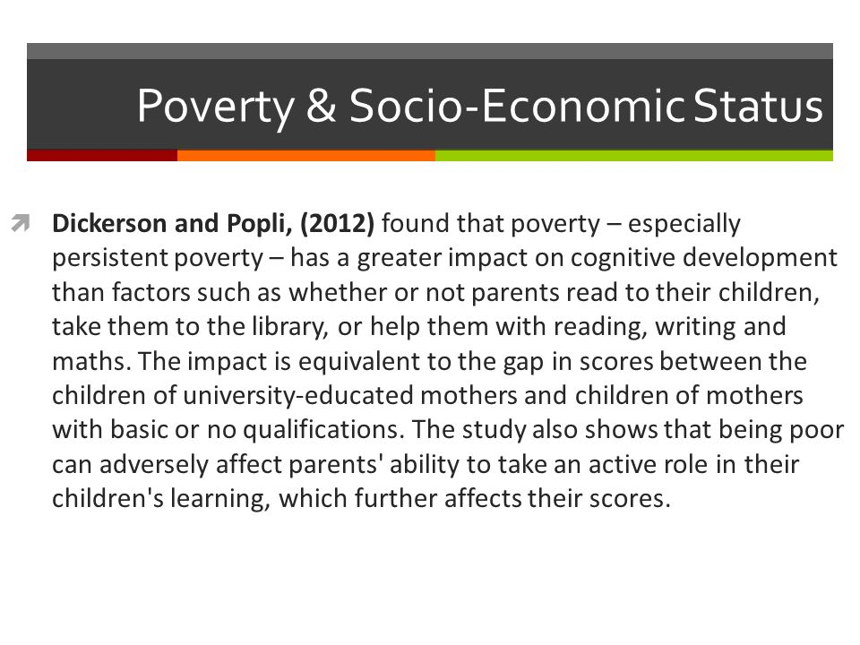 Poverty & Socio-Economic Status  Dickerson and Popli, (2012) found that poverty – especially persistent poverty – has a greater impact on cognitive development than factors such as whether or not parents read to their children, take them to the library, or help them with reading, writing and maths.