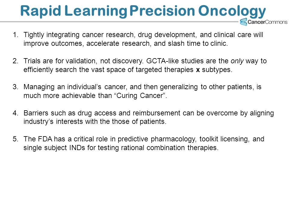 Rapid Learning Precision Oncology 1.Tightly integrating cancer research, drug development, and clinical care will improve outcomes, accelerate researc