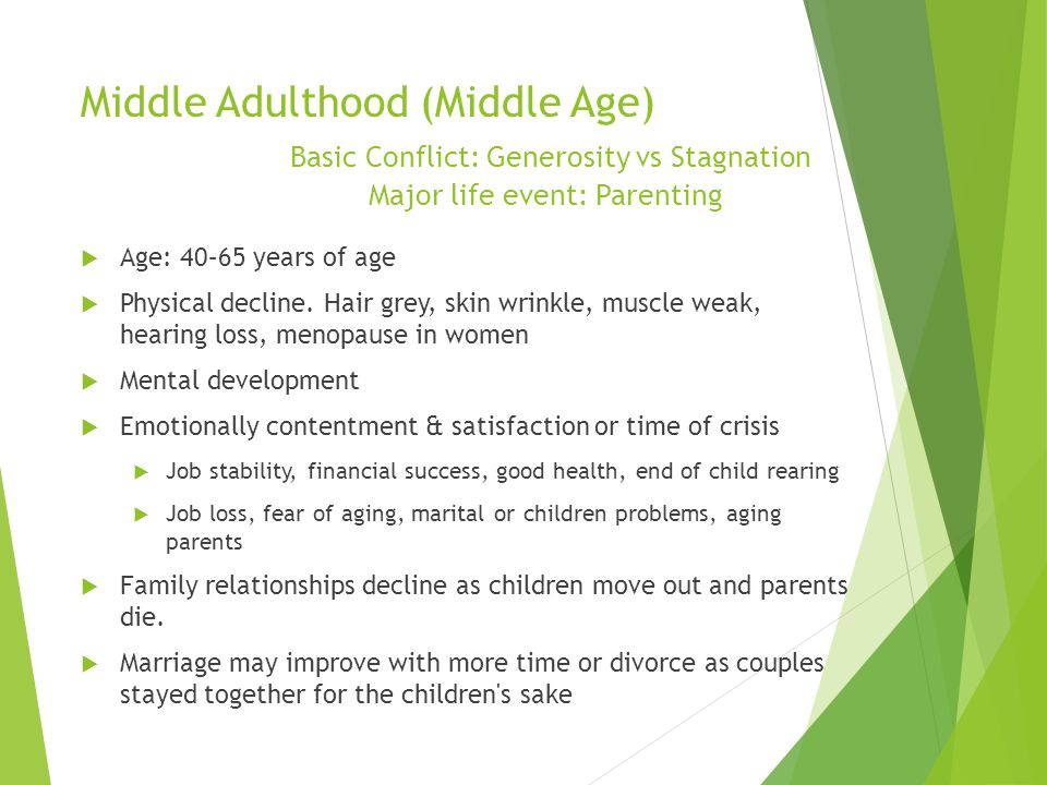 Middle Adulthood (Middle Age) Basic Conflict: Generosity vs Stagnation Major life event: Parenting  Age: 40–65 years of age  Physical decline. Hair