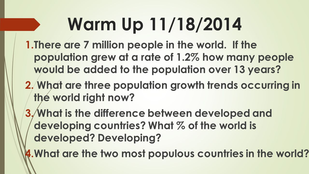 3 Population Growth Trends 1.Overall the world population growth has slowed down (currently about 1.2%) 2.Population growth is unevenly distributed around the world.