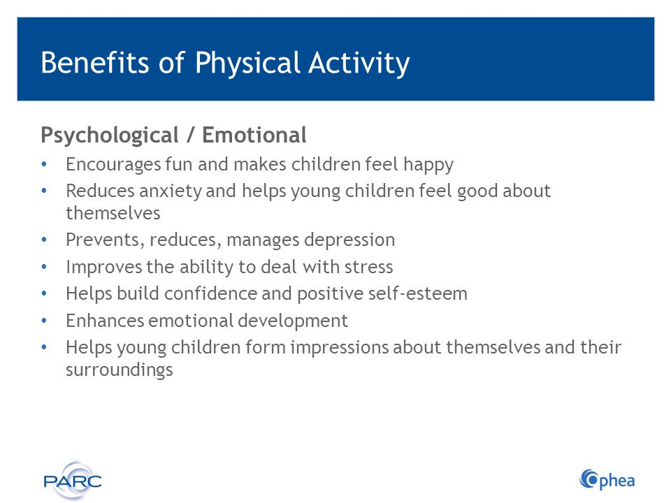 Benefits of Physical Activity Psychological / Emotional Encourages fun and makes children feel happy Reduces anxiety and helps young children feel goo