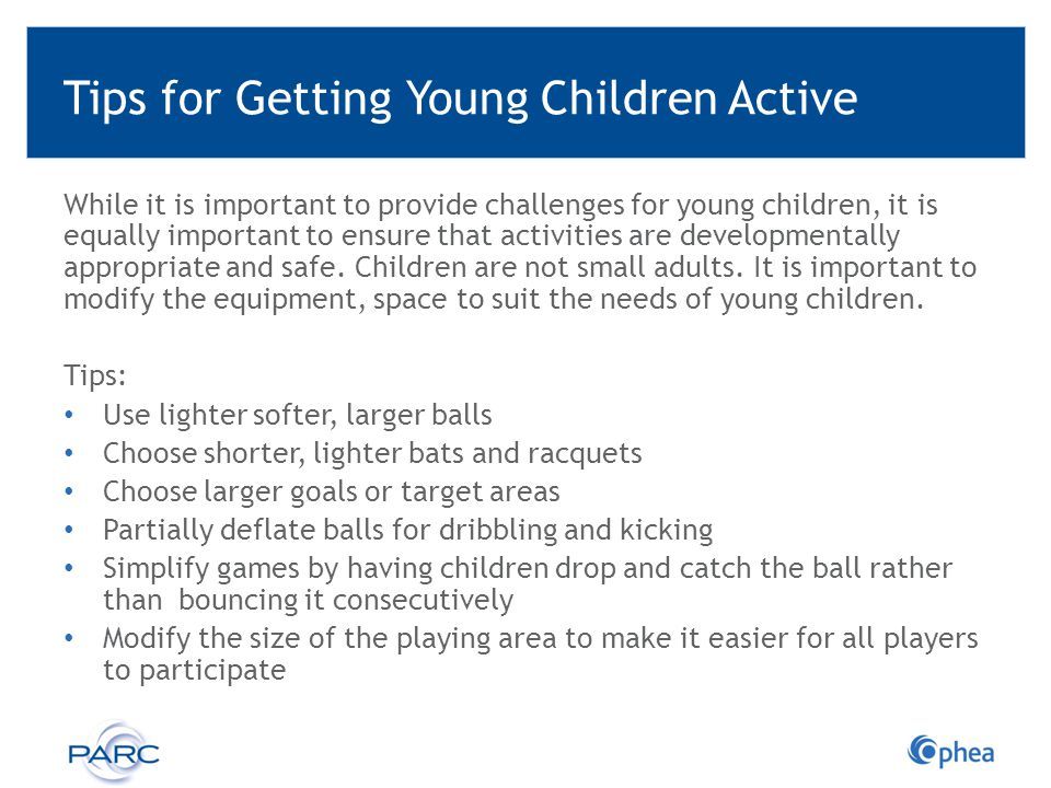 Tips for Getting Young Children Active While it is important to provide challenges for young children, it is equally important to ensure that activiti