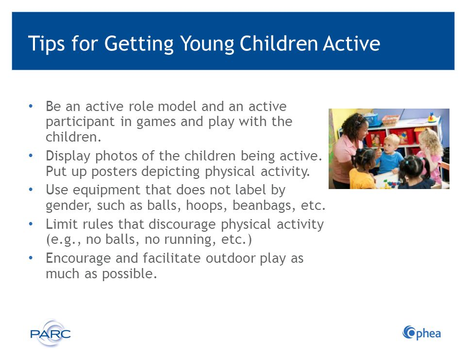 Tips for Getting Young Children Active Be an active role model and an active participant in games and play with the children. Display photos of the ch