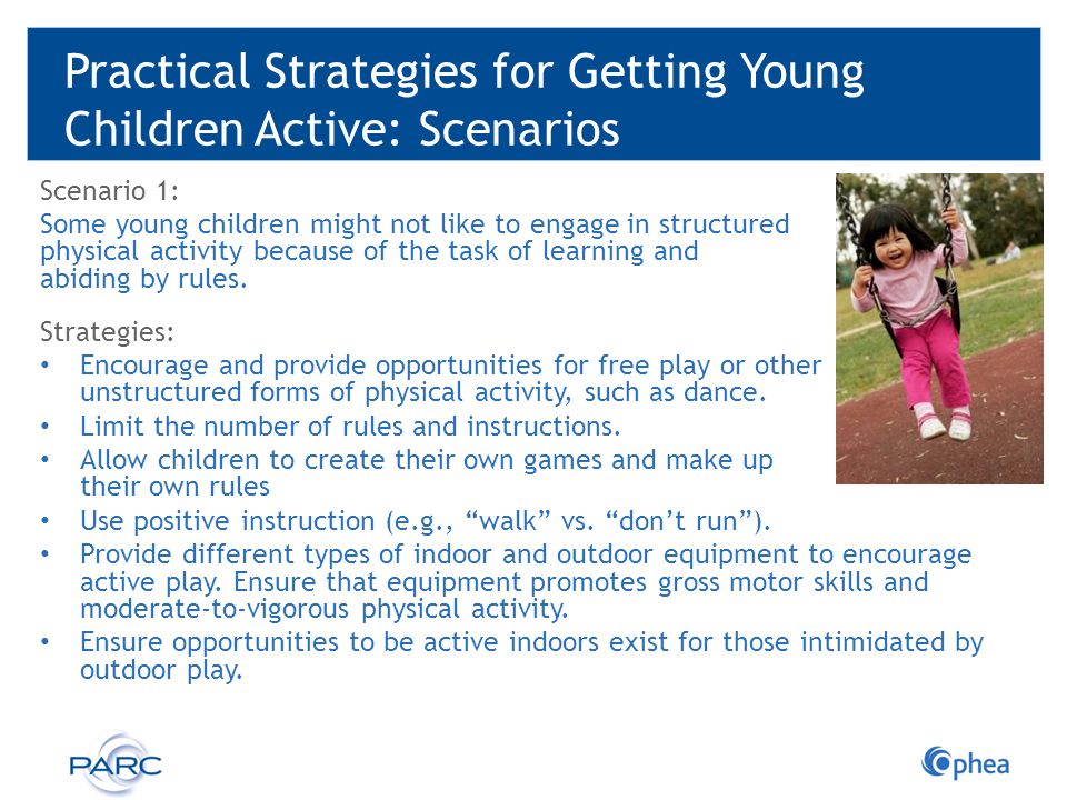Practical Strategies for Getting Young Children Active: Scenarios Scenario 1: Some young children might not like to engage in structured physical acti