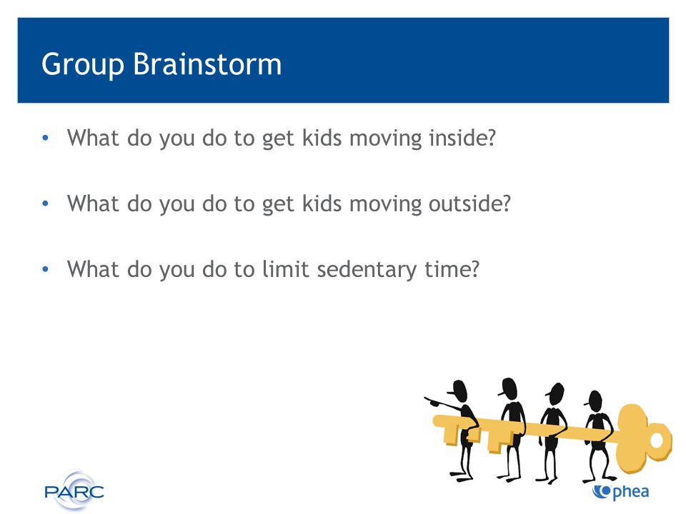Group Brainstorm What do you do to get kids moving inside? What do you do to get kids moving outside? What do you do to limit sedentary time?