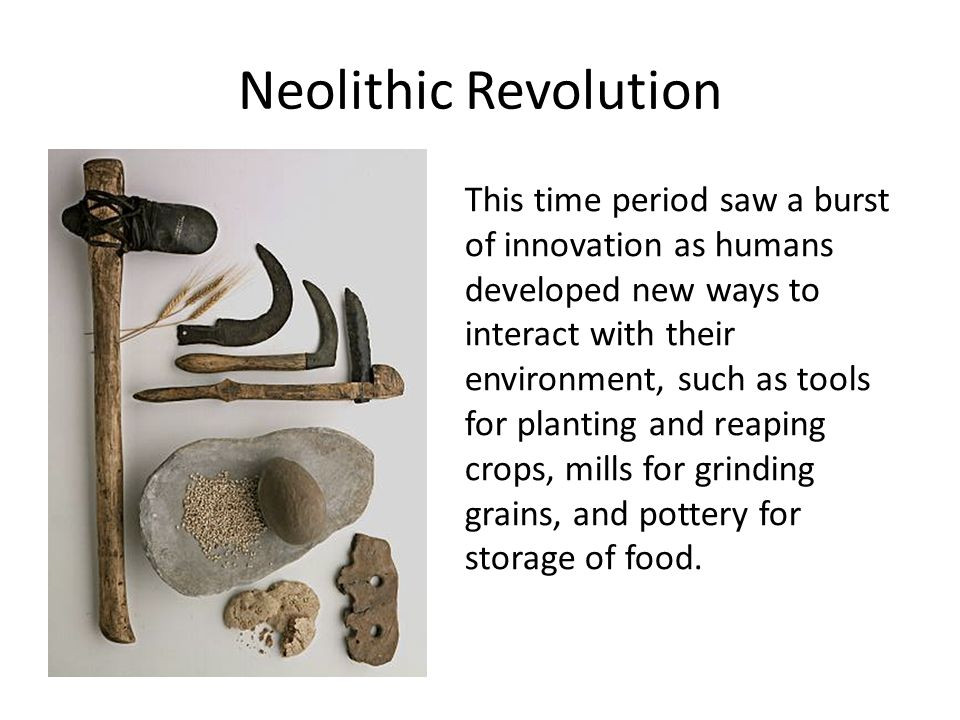 Neolithic Revolution This time period saw a burst of innovation as humans developed new ways to interact with their environment, such as tools for pla