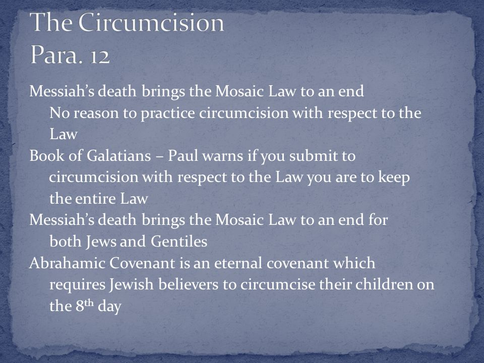 Messiah's death brings the Mosaic Law to an end No reason to practice circumcision with respect to the Law Book of Galatians – Paul warns if you submit to circumcision with respect to the Law you are to keep the entire Law Messiah's death brings the Mosaic Law to an end for both Jews and Gentiles Abrahamic Covenant is an eternal covenant which requires Jewish believers to circumcise their children on the 8 th day