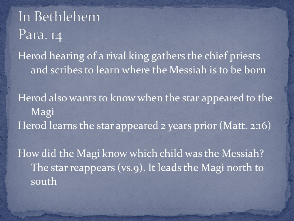 Herod hearing of a rival king gathers the chief priests and scribes to learn where the Messiah is to be born Herod also wants to know when the star appeared to the Magi Herod learns the star appeared 2 years prior (Matt.