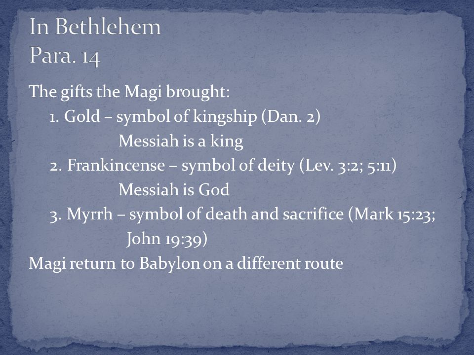 The gifts the Magi brought: 1. Gold – symbol of kingship (Dan.