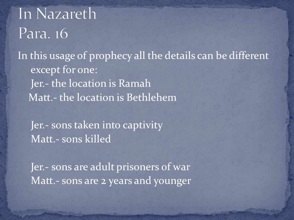 In this usage of prophecy all the details can be different except for one: Jer.- the location is Ramah Matt.- the location is Bethlehem Jer.- sons taken into captivity Matt.- sons killed Jer.- sons are adult prisoners of war Matt.- sons are 2 years and younger