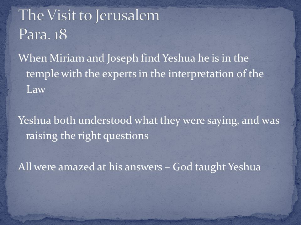 When Miriam and Joseph find Yeshua he is in the temple with the experts in the interpretation of the Law Yeshua both understood what they were saying, and was raising the right questions All were amazed at his answers – God taught Yeshua