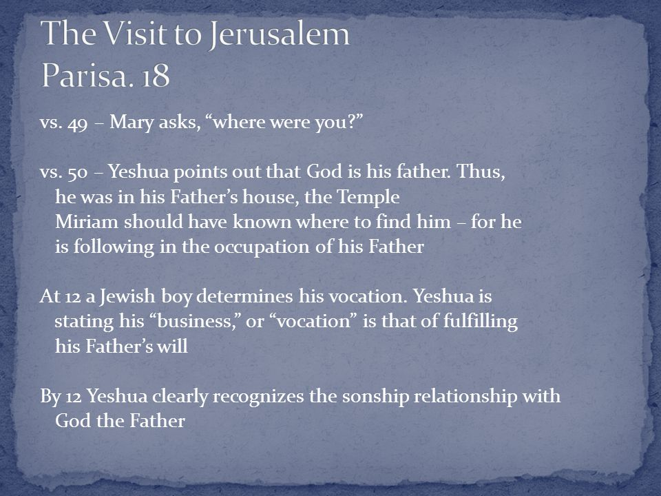 vs. 49 – Mary asks, where were you vs. 50 – Yeshua points out that God is his father.