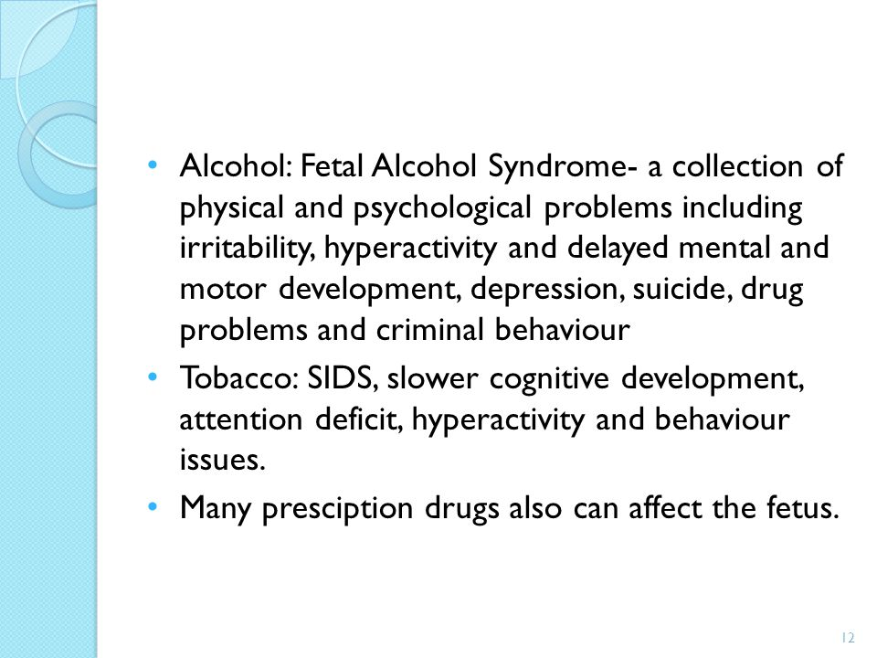 Alcohol: Fetal Alcohol Syndrome- a collection of physical and psychological problems including irritability, hyperactivity and delayed mental and moto