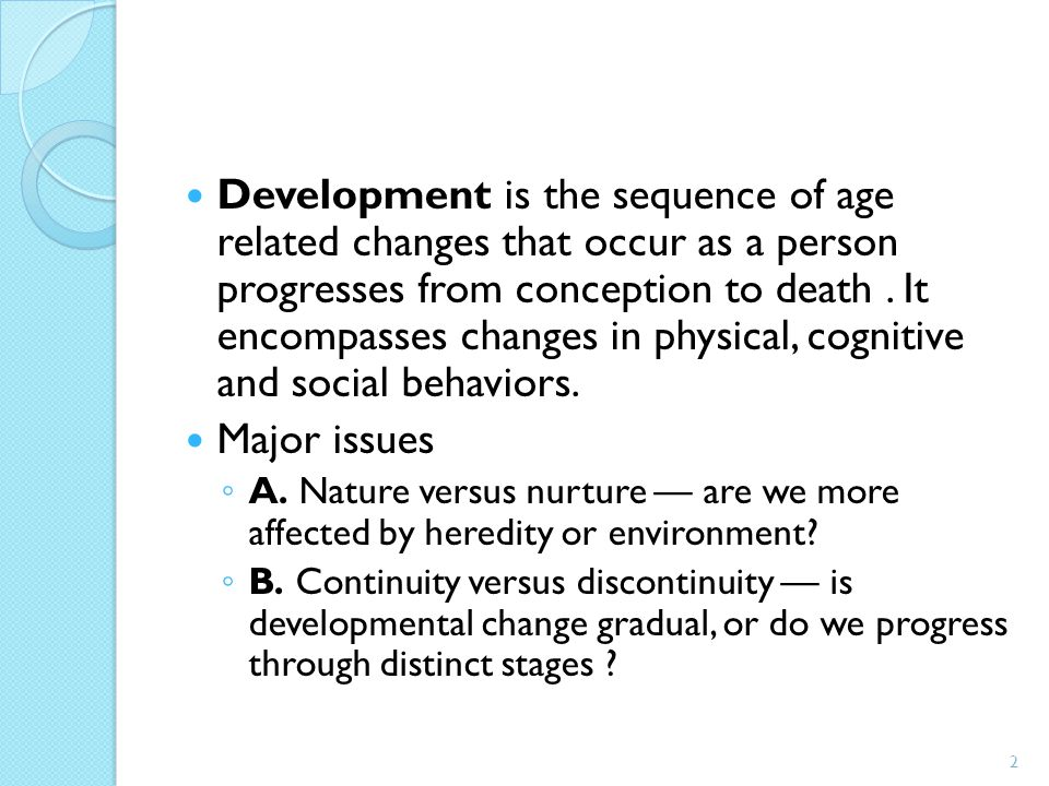 Development is the sequence of age related changes that occur as a person progresses from conception to death. It encompasses changes in physical, cog