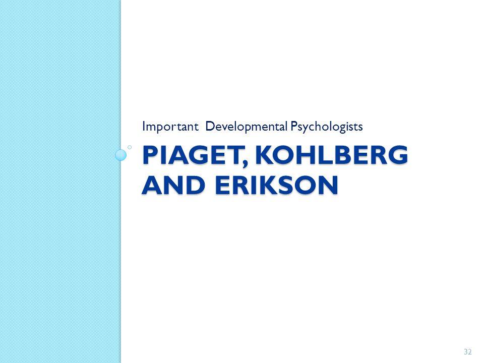 PIAGET, KOHLBERG AND ERIKSON Important Developmental Psychologists 32