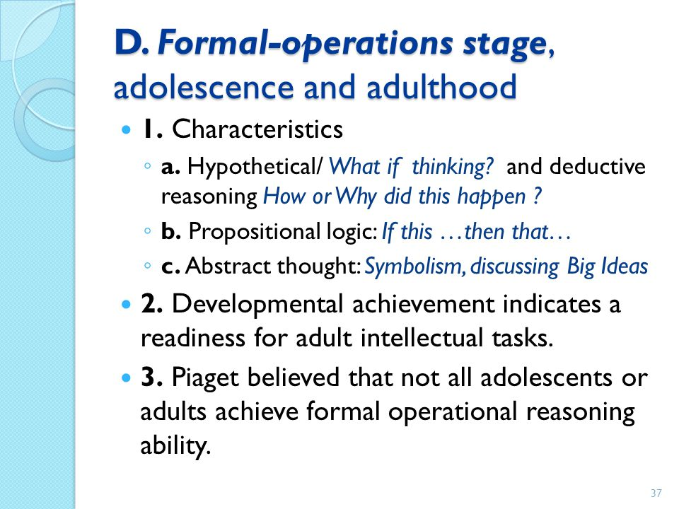 D. Formal-operations stage, adolescence and adulthood 1. Characteristics ◦ a. Hypothetical/ What if thinking? and deductive reasoning How or Why did t