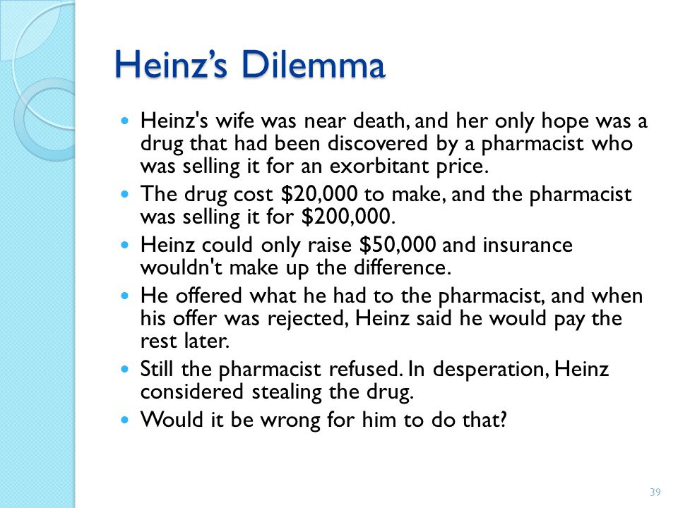 Heinz's Dilemma Heinz's wife was near death, and her only hope was a drug that had been discovered by a pharmacist who was selling it for an exorbitan