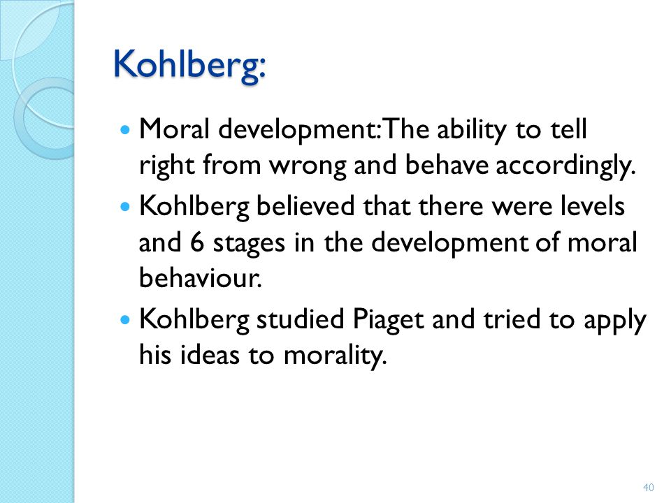Kohlberg: Moral development: The ability to tell right from wrong and behave accordingly. Kohlberg believed that there were levels and 6 stages in the