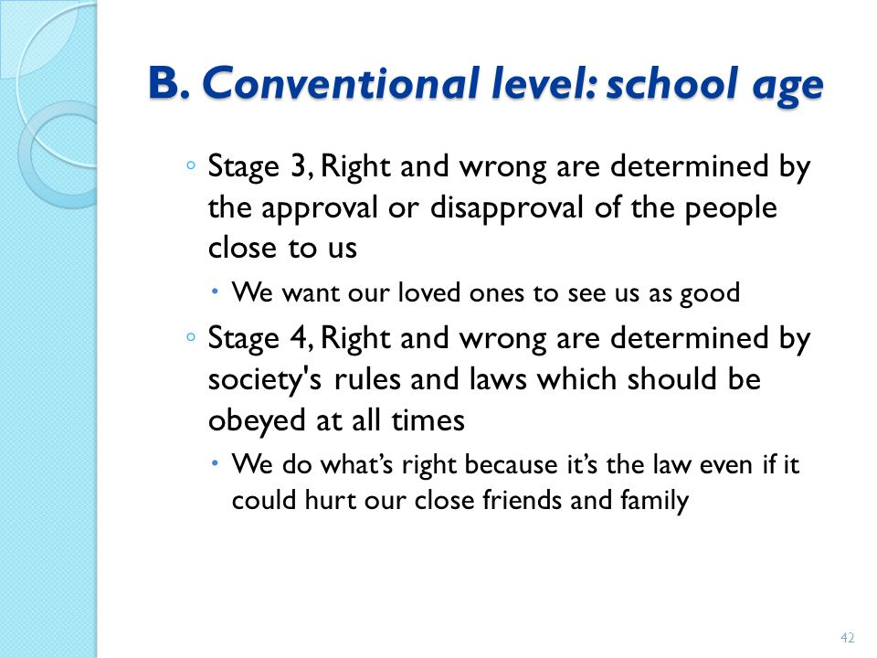B. Conventional level: school age ◦ Stage 3, Right and wrong are determined by the approval or disapproval of the people close to us  We want our lov
