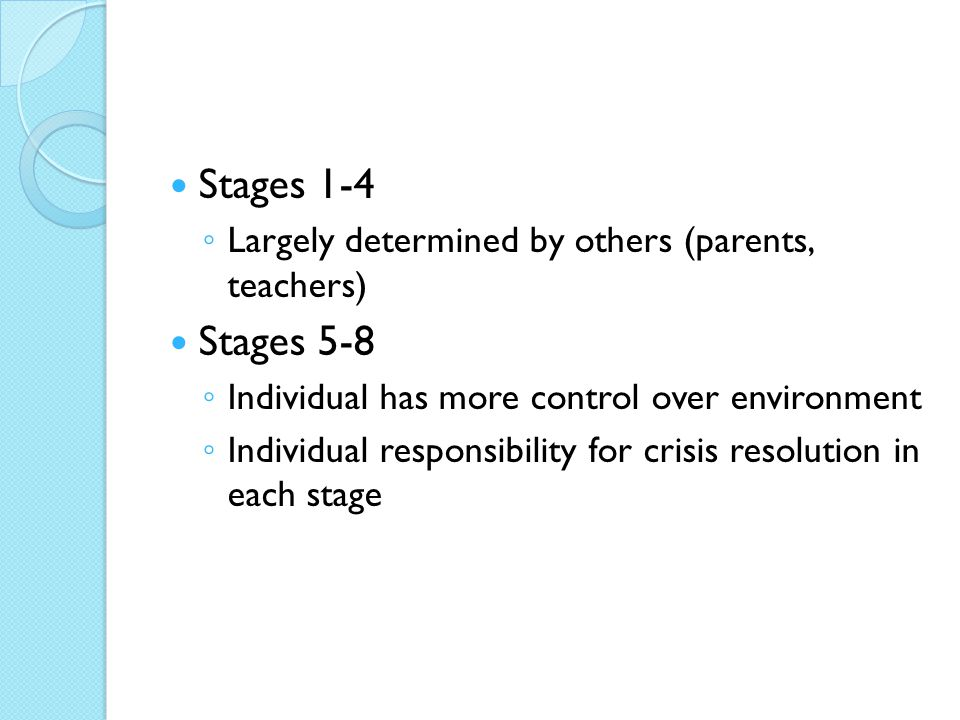 Stages 1-4 ◦ Largely determined by others (parents, teachers) Stages 5-8 ◦ Individual has more control over environment ◦ Individual responsibility fo
