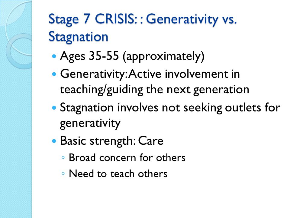 Stage 7 CRISIS: : Generativity vs. Stagnation Ages 35-55 (approximately) Generativity: Active involvement in teaching/guiding the next generation Stag