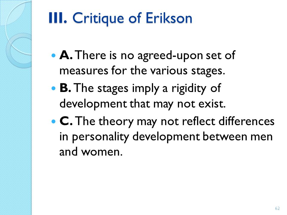 III. Critique of Erikson A. There is no agreed-upon set of measures for the various stages. B. The stages imply a rigidity of development that may not