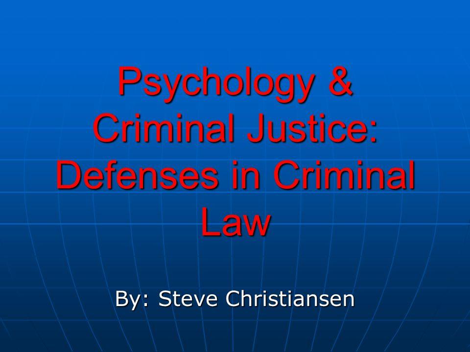 Psychology & Criminal Justice: Defenses in Criminal Law By: Steve Christiansen