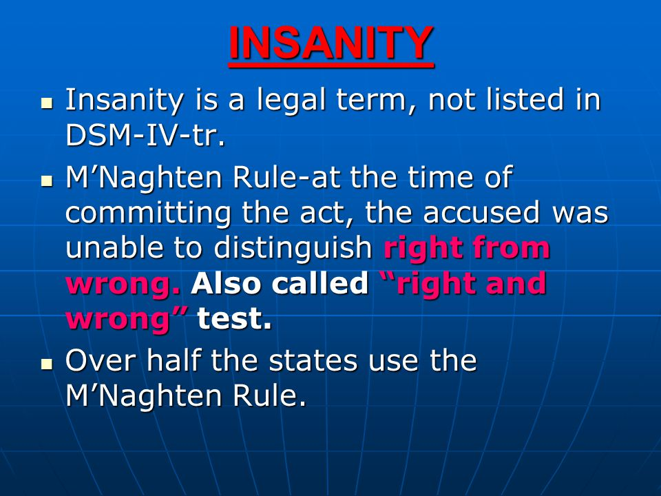 INSANITY Insanity is a legal term, not listed in DSM-IV-tr. Insanity is a legal term, not listed in DSM-IV-tr. M'Naghten Rule-at the time of committin