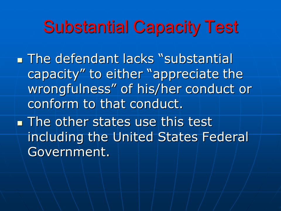 Substantial Capacity Test The defendant lacks substantial capacity to either appreciate the wrongfulness of his/her conduct or conform to that conduct.