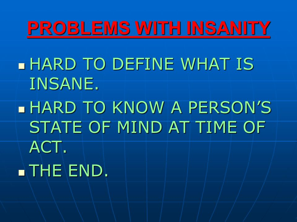 PROBLEMS WITH INSANITY HARD TO DEFINE WHAT IS INSANE. HARD TO DEFINE WHAT IS INSANE. HARD TO KNOW A PERSON'S STATE OF MIND AT TIME OF ACT. HARD TO KNO