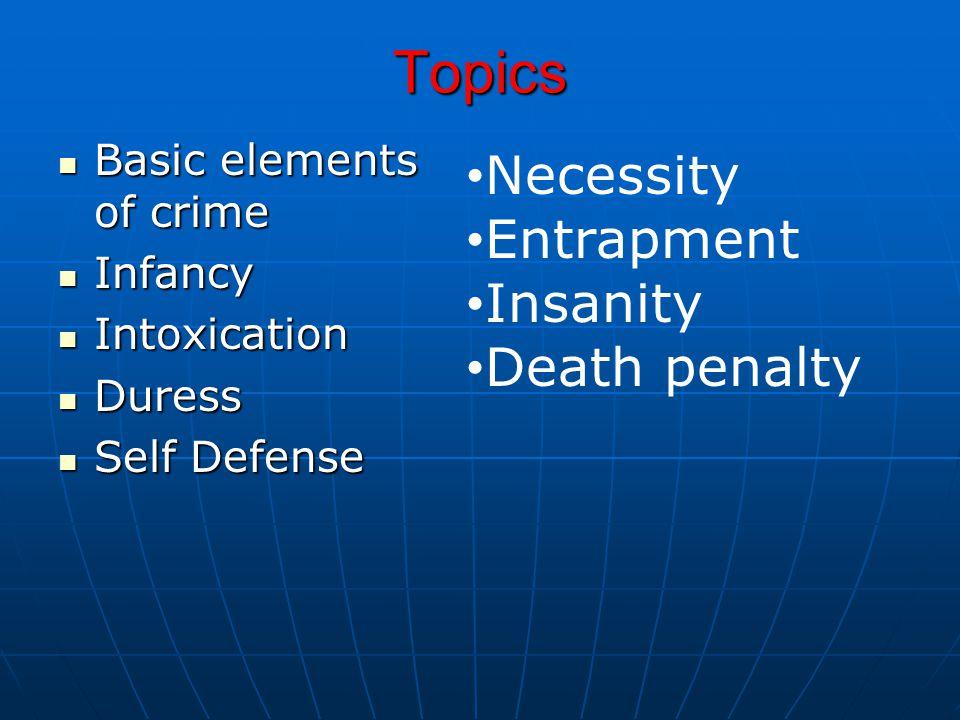 Topics Basic elements of crime Basic elements of crime Infancy Infancy Intoxication Intoxication Duress Duress Self Defense Self Defense Necessity Entrapment Insanity Death penalty