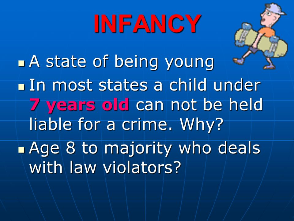 INFANCY A state of being young A state of being young In most states a child under 7 years old can not be held liable for a crime. Why? In most states