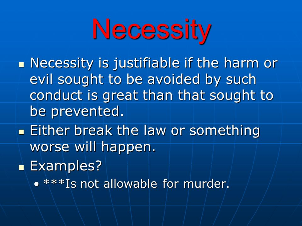Necessity Necessity is justifiable if the harm or evil sought to be avoided by such conduct is great than that sought to be prevented. Necessity is ju