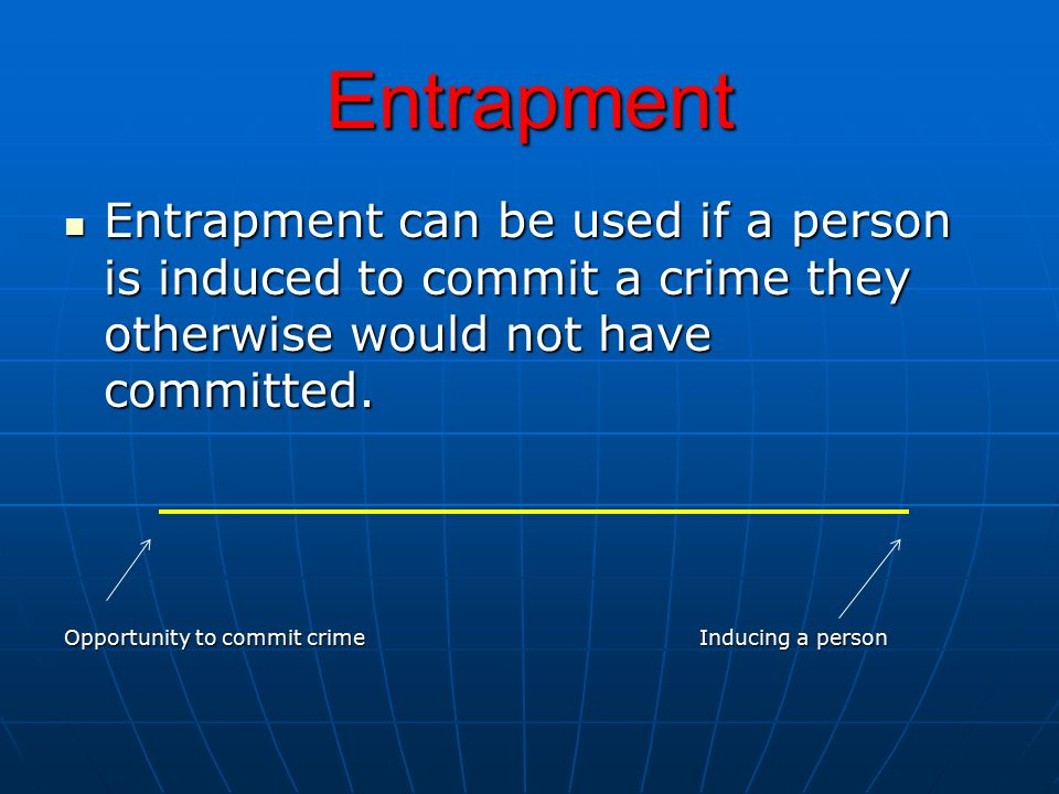 Entrapment Entrapment can be used if a person is induced to commit a crime they otherwise would not have committed.