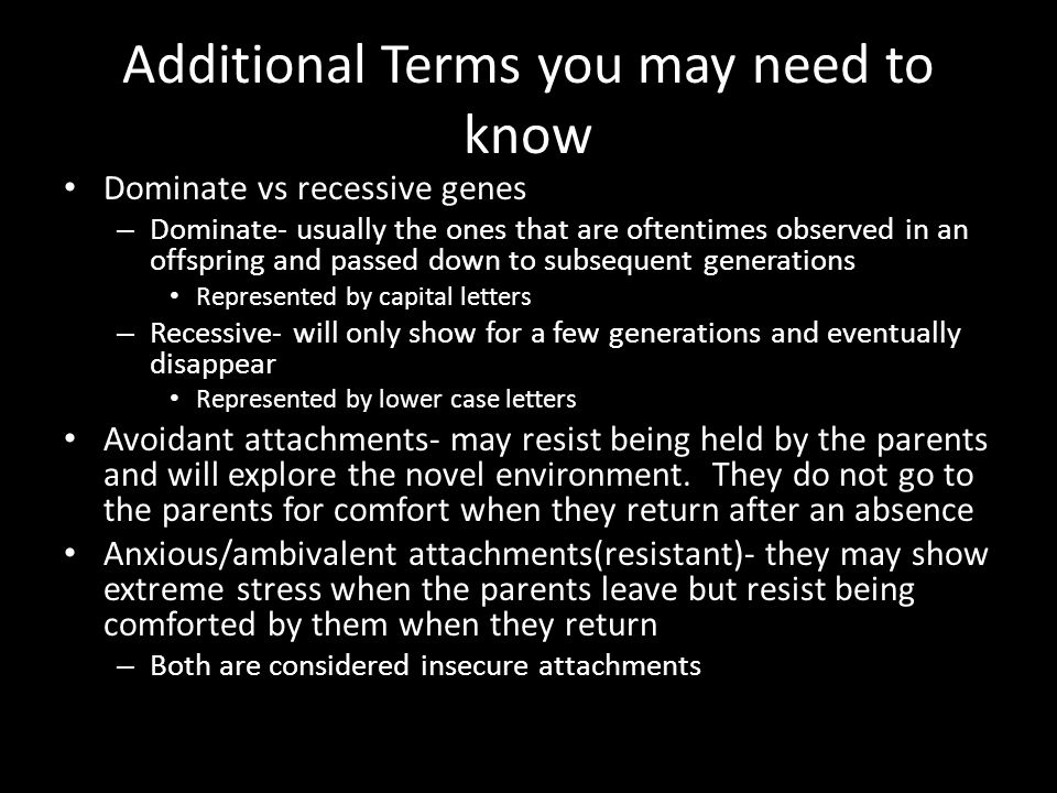 Additional Terms you may need to know Dominate vs recessive genes – Dominate- usually the ones that are oftentimes observed in an offspring and passed