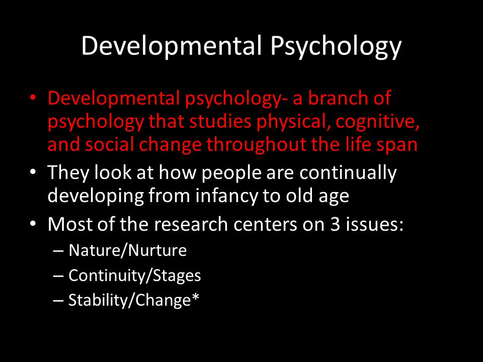 Developmental Psychology Developmental psychology- a branch of psychology that studies physical, cognitive, and social change throughout the life span