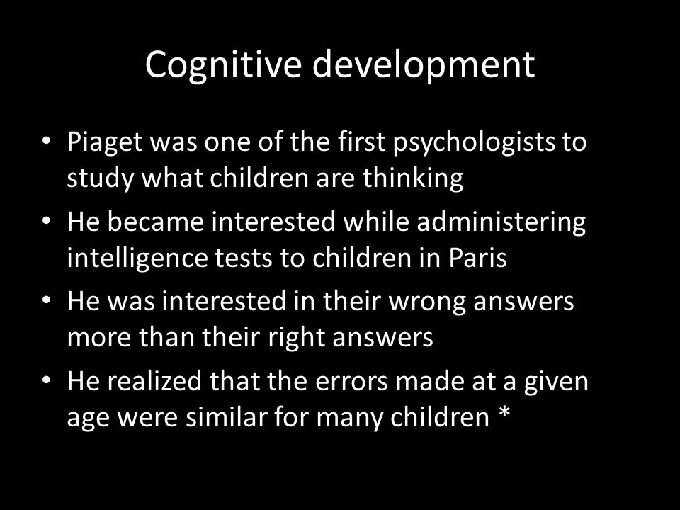 Cognitive development Piaget was one of the first psychologists to study what children are thinking He became interested while administering intellige