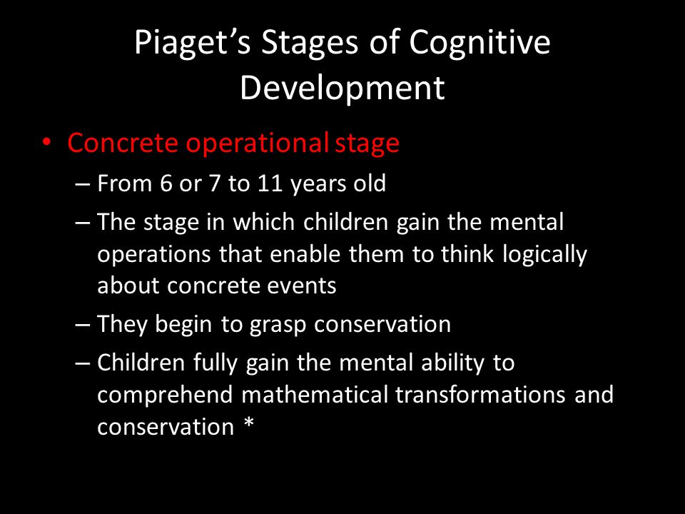 Piaget's Stages of Cognitive Development Concrete operational stage – From 6 or 7 to 11 years old – The stage in which children gain the mental operat