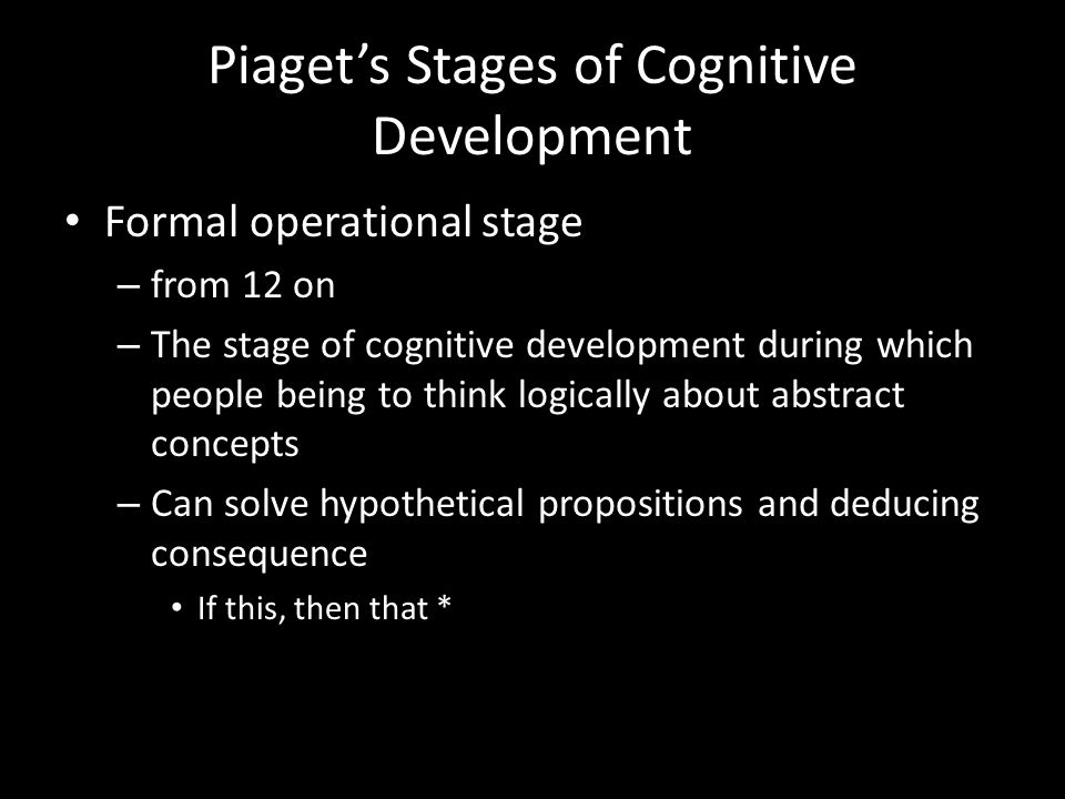 Piaget's Stages of Cognitive Development Formal operational stage – from 12 on – The stage of cognitive development during which people being to think