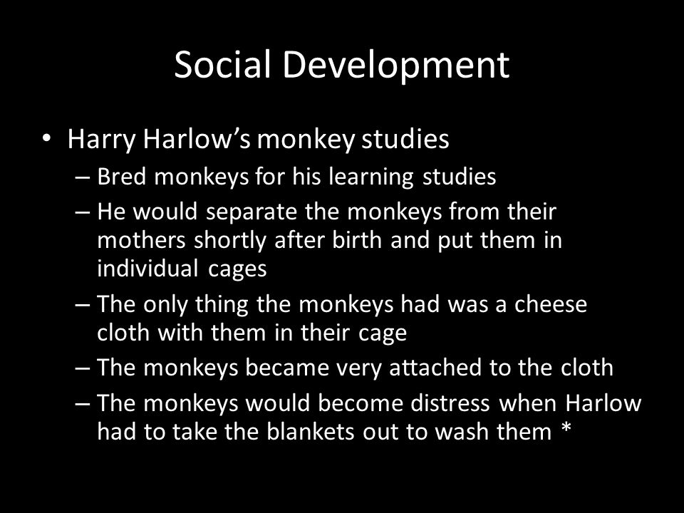 Social Development Harry Harlow's monkey studies – Bred monkeys for his learning studies – He would separate the monkeys from their mothers shortly af