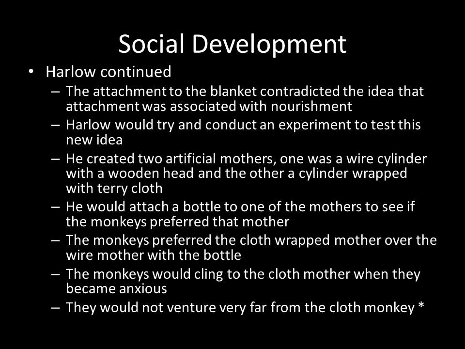 Social Development Harlow continued – The attachment to the blanket contradicted the idea that attachment was associated with nourishment – Harlow wou