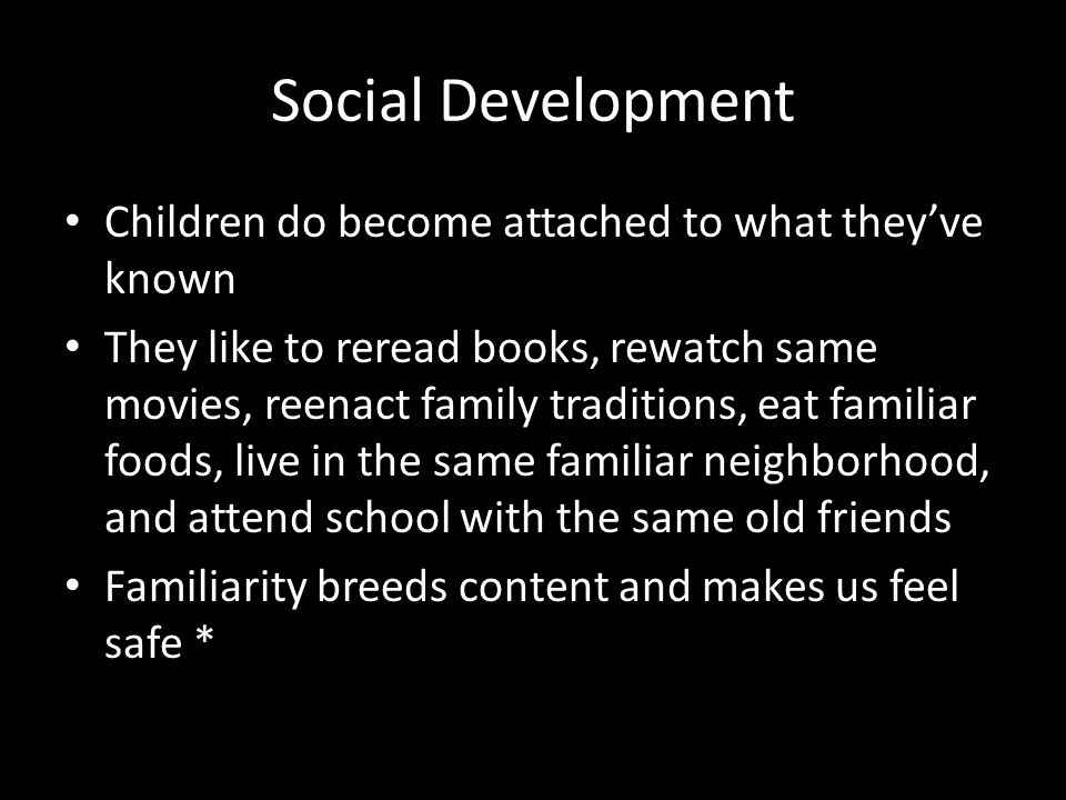 Social Development Children do become attached to what they've known They like to reread books, rewatch same movies, reenact family traditions, eat fa