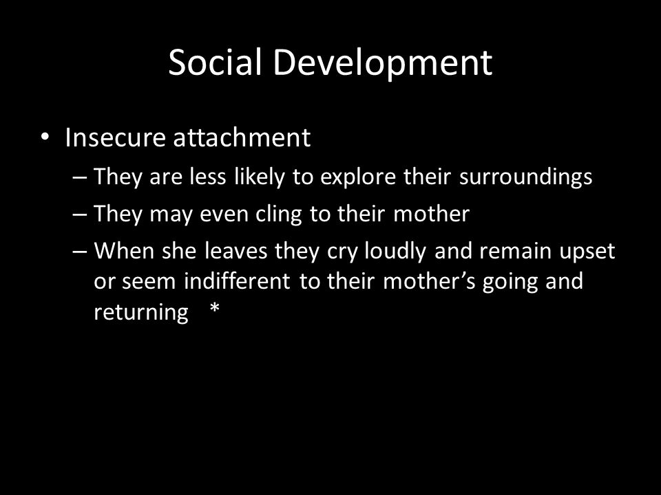 Social Development Insecure attachment – They are less likely to explore their surroundings – They may even cling to their mother – When she leaves th