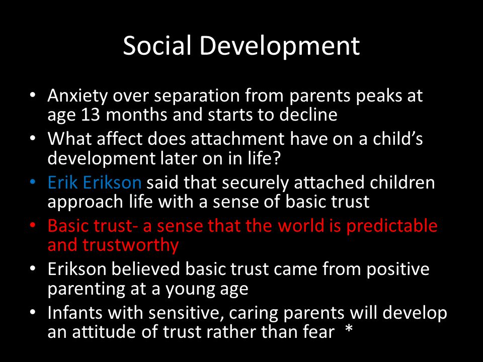 Social Development Anxiety over separation from parents peaks at age 13 months and starts to decline What affect does attachment have on a child's dev