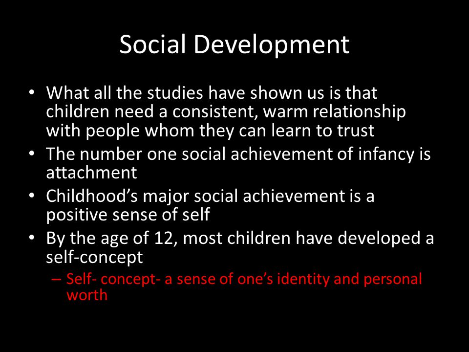 Social Development What all the studies have shown us is that children need a consistent, warm relationship with people whom they can learn to trust T